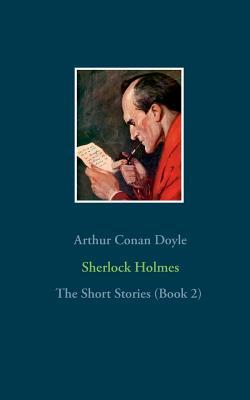 Sherlock Holmes - The Short Stories (Book 2): The Return of Sherlock Holmes (Part 2), His Last Bow, The Case-Book of Sherlock Holmes