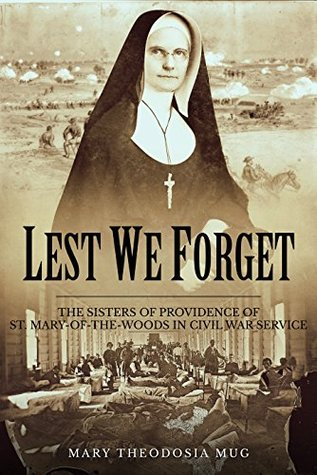 Ebook Lest We Forget: The Sisters of Providence of St. Mary-of-the-Woods in Civil War Service by Mary Theodosia Mug read!