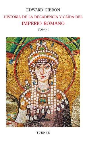 Historia de la decadencia y caída del Imperio Romano. Tomo I: Desde los Antoninos hasta Diocleciano (años 96 a 313). Desde la renuncia de Diocleciano a ... a 438) (Biblioteca Turner)