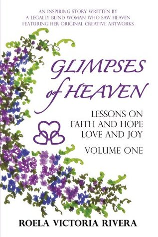 GLIMPSES OF HEAVEN: Lessons on Faith and Hope, Love and Joy - Volume One : An Inspiring Story Written by a Legally Blind Woman Who Saw Heaven, Featuring her Original Creative Artworks