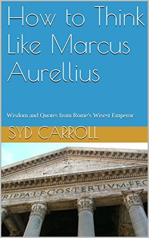 How to Think Like Marcus Aurellius: Wisdom and Quotes from Rome's Wisest Emperor