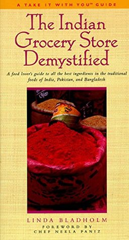 The Indian Grocery Store Demystified: A Food Lover's Guide to All the Best Ingredients in the Traditional Foods of India, Pakistan and Bangladesh