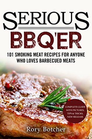 Serious BBQ'er: 101 Smoking Meat Recipes For Anyone Who Loves Barbecued Meats