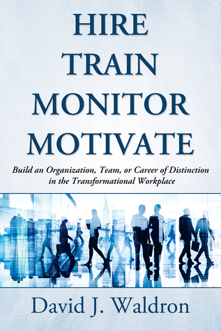 Hire Train Monitor Motivate: Build an Organization, Team, or Career of Distinction in the Transformational Workplace