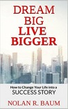 Dream Big Live Bigger: How to Change Your Life into a Success Story