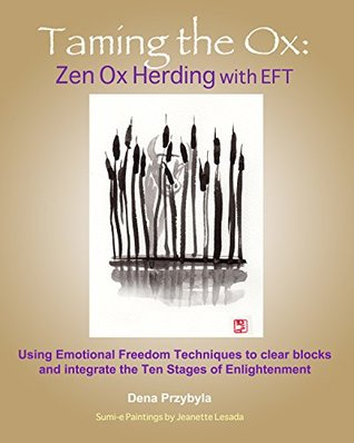 Taming the Ox: Zen Ox Herding with EFT: Using Emotional Freedom Techniques to clear blocks and integrate the Ten Stages of Enlightenment