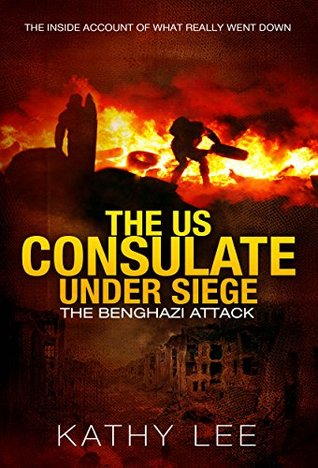 The US Consulate under Siege: The Benghazi Attack: The Inside Account of What Really Went Down