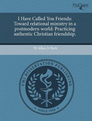 I Have Called You Friends: Toward relational ministry in a postmodern world: Practicing authentic Christian friendship.