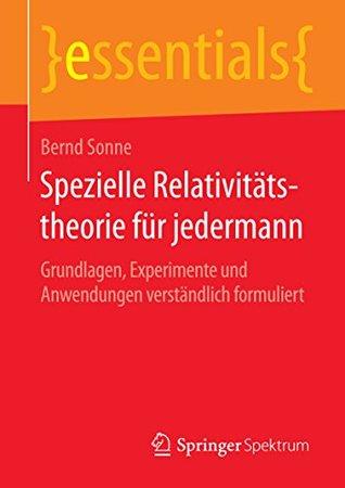 Spezielle Relativitätstheorie für jedermann: Grundlagen, Experimente und Anwendungen verständlich formuliert