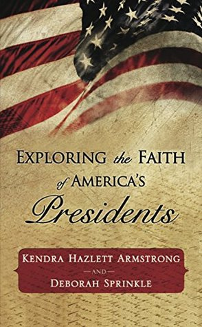 Exploring the faith of america's presidents (christian devotions ministries) by Kendra Hazlett Armstrong