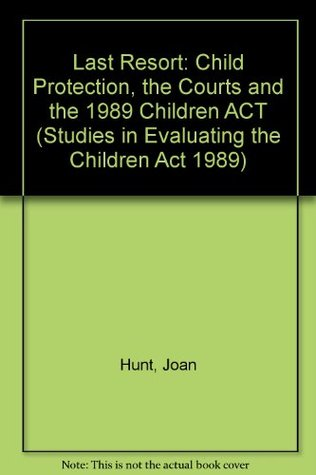 The Last Resort: Child Protection, the Courts and the 1989 Children Act (Studies in Evaluating the Children Act 1989)