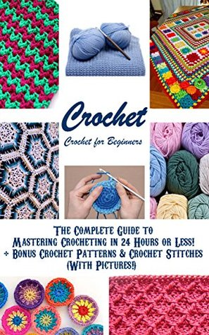 CROCHET: Crochet for Beginners - The Complete Guide to Mastering Crocheting in 24 Hours or Less! + Bonus Crochet Patterns & Crochet Stitches