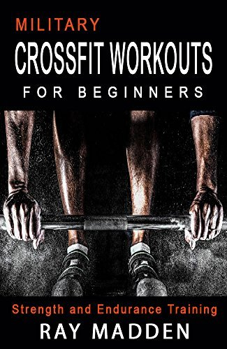 CrossFit: Military CrossFit Workouts for Beginners - Strength and Endurance Training (Cross Training, Bodybuilding, Weight Lifting, Fat Loss) (build muscle, kettle bell, crossfit books)