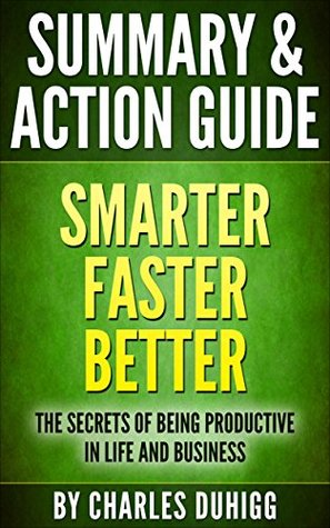 Summary and Action Guide: Smarter Faster Better: The Secrets of Being Productive in Life and Business by Charles Duhigg
