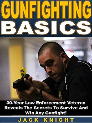 Gunfighting Basics: 30-Year Law Enforcement Veteran Reveals The Secrets To Survive And Win Any Gunfight!