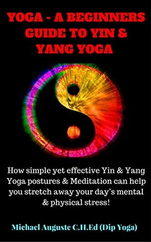 YOGA - A BEGINNERS GUIDE TO YIN & YANG YOGA: How simple yet effective Yin & Yang Yoga postures & Meditation can help you stretch away your day's mental & physical stress!