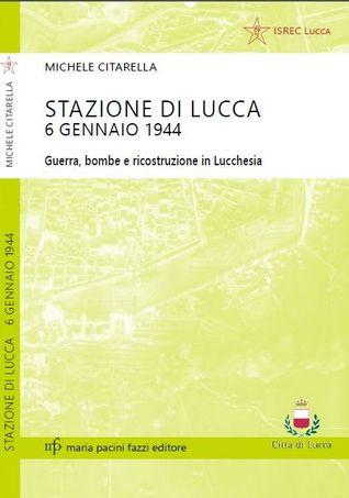 stazione di lucca 6 gennaio 1944. Guerra, bombe e ricostruzione in Lucchesia