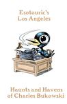 Haunts and Havens of Charles Bukowski (Esotouric's Los Angeles #1)