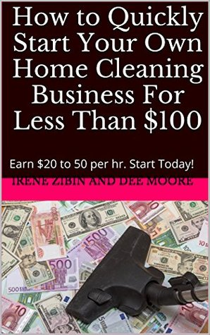 How to Quickly Start Your Own Home Cleaning Business For Less Than $100: Earn $20 to 50 per hr. Start Today!