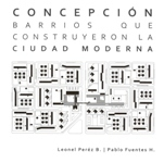 Concepción, barrios que construyeron la ciudad mo...