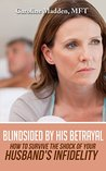Blindsided By His Betrayal: Surviving the Shock of Your Husband's Infidelity (Surviving Infidelity, Advice From A Marriage Therapist Book 1)