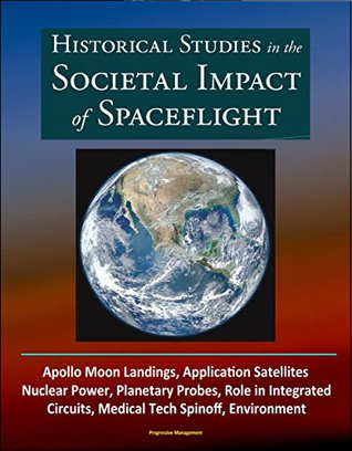 Historical Studies in the Societal Impact of Spaceflight - Apollo Moon Landings, Application Satellites, Nuclear Power, Planetary Probes, Role in Integrated ... Circuits, Medical Tech Spinoff, Environment