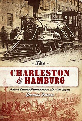 Charleston & Hamburg, The: A South Carolina Railroad & an American Legacy