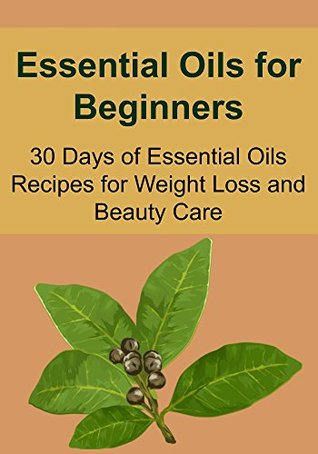 Essential Oils for Beginners: 30 Days of Essential Oils Recipes for Weight Loss and Beauty Care:
