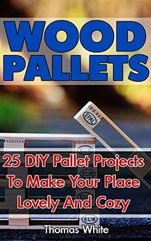 Wood Pallets: 25 DIY Pallet Projects To Make Your Lovely Home Cozy: (Woodworking Books, Wood Pallet Projects)