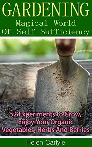 Gardening: Magical World Of Self-Sufficiency 52 Experiments to Grow, Enjoy Your Organic Vegetables, Herbs, And Berries: (Gardening, Gardening Books, Vegetable ... Gardening, Garden Ideas, Indoor Gardening)