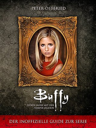 Buffy - Sieben Jahre mit der Vampir-Jägerin: Der inoffizielle Guide zur Serie