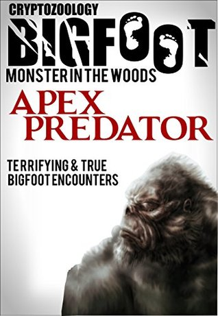 True Bigfoot Horror: The Apex Predator - Monster in the Woods: Cryptozoology: Terrifying, Violent, and True Encounters of Sasquatch Hunting People