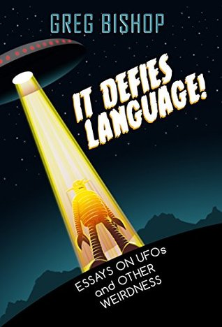 It Defies Language!: Essays on UFOs and Other Weirdness