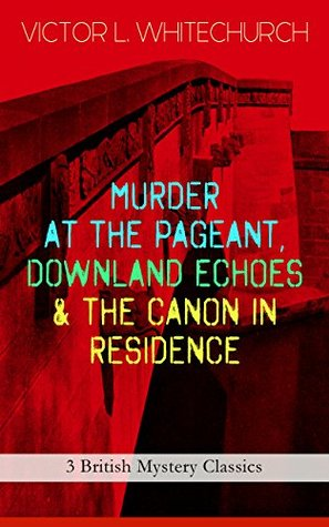 MURDER AT THE PAGEANT, DOWNLAND ECHOES & THE CANON IN RESIDENCE (3 British Mystery Classics): Thriller Novels