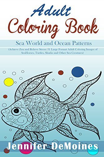 Sea World and Ocean Patterns: 31 Large Design Patterns of Sea Horses, Turtles, Sharks and Other Sea Creatures to Achieve Zen and Relieve Stress