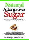 Natural Alternatives to Sugar: How Sugar Can Devastate Your Health and What You Can Do about It.