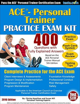 Practice Exam for the ACE ® Personal Trainer Certification Exam - 2016 Edition: 400 Questions with Fully Explained Answers, Includes Flash Cards, Review, etc.