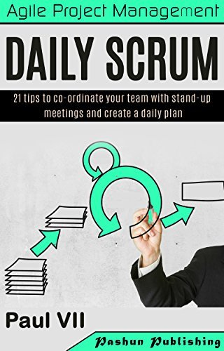 Agile Product Management: Daily Scrum: 21 tips to co-ordinate your team with stand-up meetings and create a daily plan