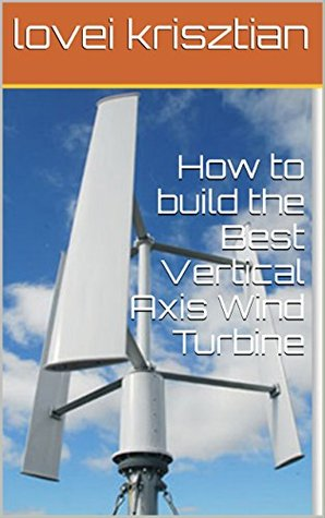How to Build the Best Vertical Axis Wind Turbine