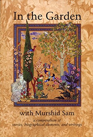 In The Garden with Murshid Sam: a compendium of stories, biographical elements, and writings