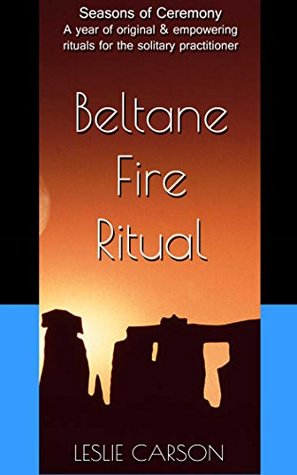 Beltane Fire Ritual: A year of original & empowering rituals for the solitary practitioner (Seasons of Ceremony Book 5)
