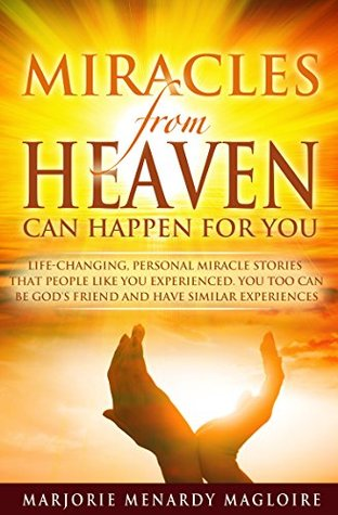 Miracles From Heaven Can Happen For You: Life-Changing Personal Miracle Stories That People Like You Experienced. You Too Can Be God's Friend And Have Similar Experiences.