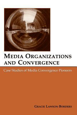 Media Organizations and Convergence: Case Studies of Media Convergence Pioneers