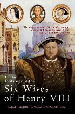In the Footsteps of the Six Wives of Henry VIII: the Visitor's Companion to the Palaces, Castles and Houses Associated with Henry VIII's Iconic Queens