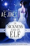 In Sickness and In Elf by A.E.  Jones