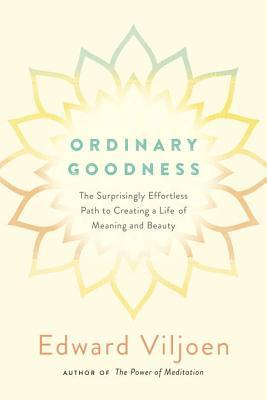 Ordinary Goodness: The Surprisingly Effortless Path to Creating a Life of Meaning and Beauty