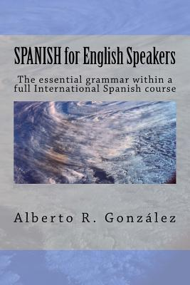 Spanish for English Speakers: The Essential Grammar Within a Full International Spanish Course.