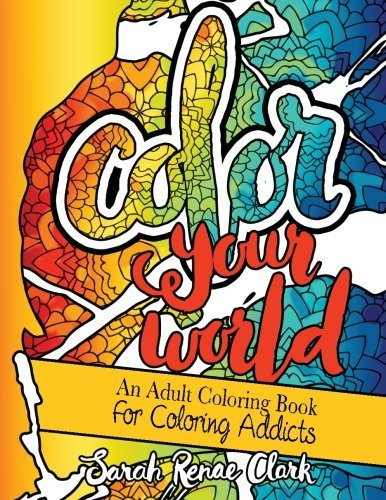 Color Your World: An Adult Coloring Book for Coloring Addicts: An Adult Coloring Book Dedicated to All the Colorholics and Coloring Enthusiasts - With 20 Quotes to Color That Will Make You Smile and Laugh