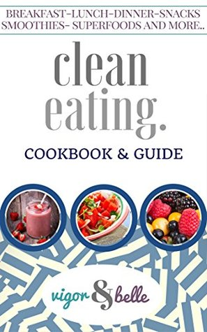 Clean Eating: Cookbook & Guide: 100 + Delicious Recipes! (Clean Eating, Clean Eating Recipes, Clean Eating Cookbook, Clean Eating Diet, Healthy Recipes, Eat Clean Diet Book) (vigor&belle)