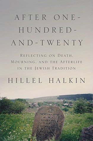 Ebook After One-Hundred-and-Twenty: Reflecting on Death, Mourning, and the Afterlife in the Jewish Tradition by Hillel Halkin DOC!